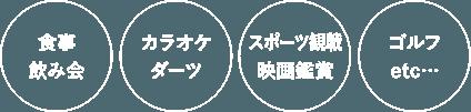 食事飲み会 カラオケ ダーツ スポーツ観戦 映画鑑賞 ゴルフ etc…